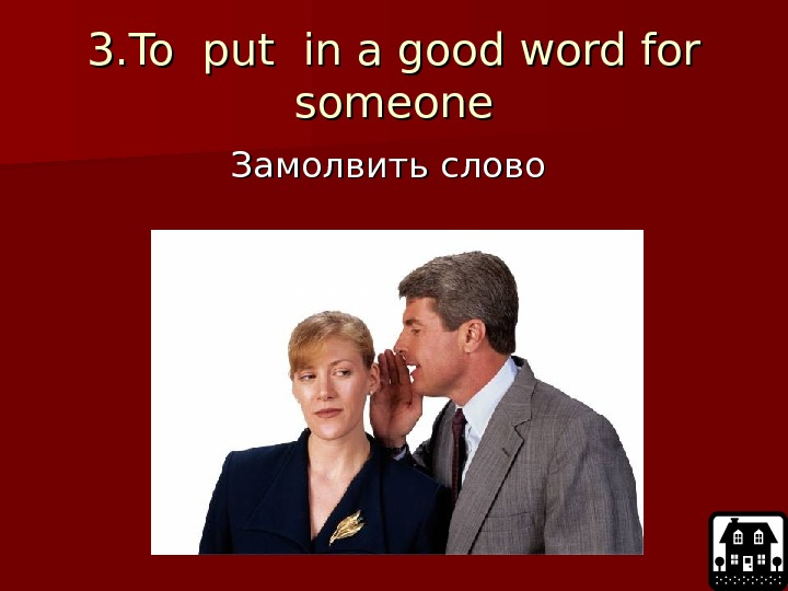 3. To put in a good word for someone Замолвить слово