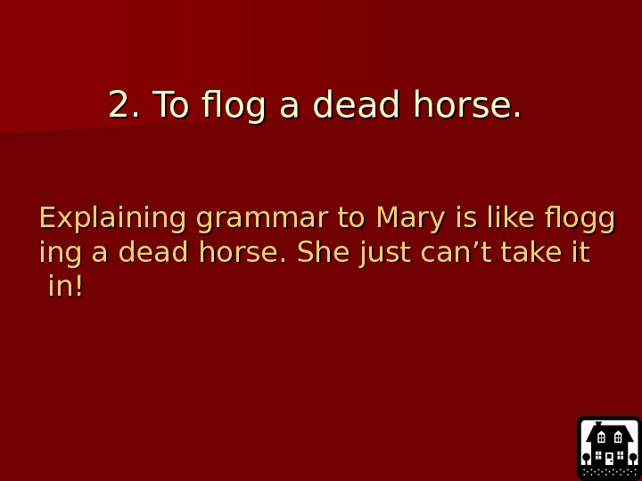2. To flog a dead horse.  Explaining grammar to Mary is like flogg