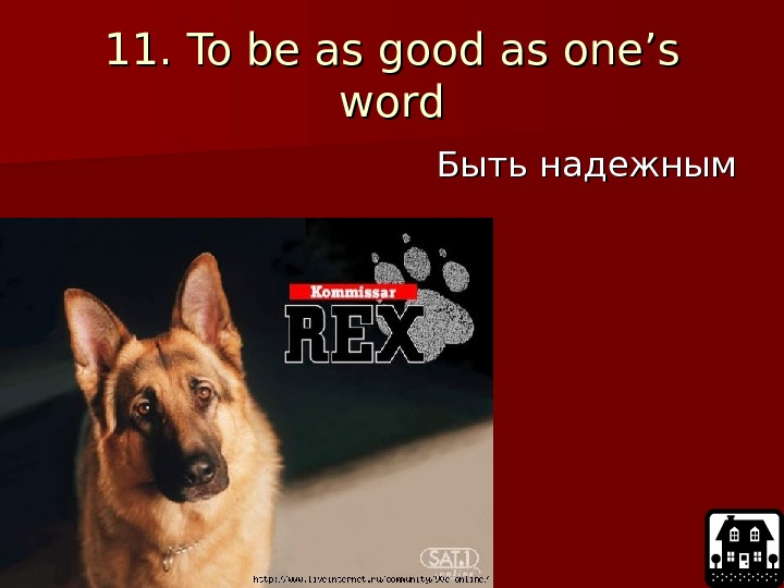 11. To be as good as one's word Быть надежным