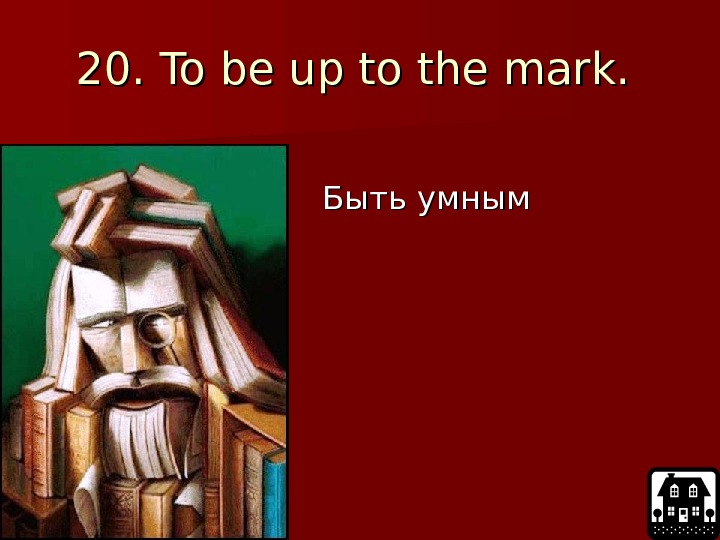 20.  To be up to the mark.     Быть умным