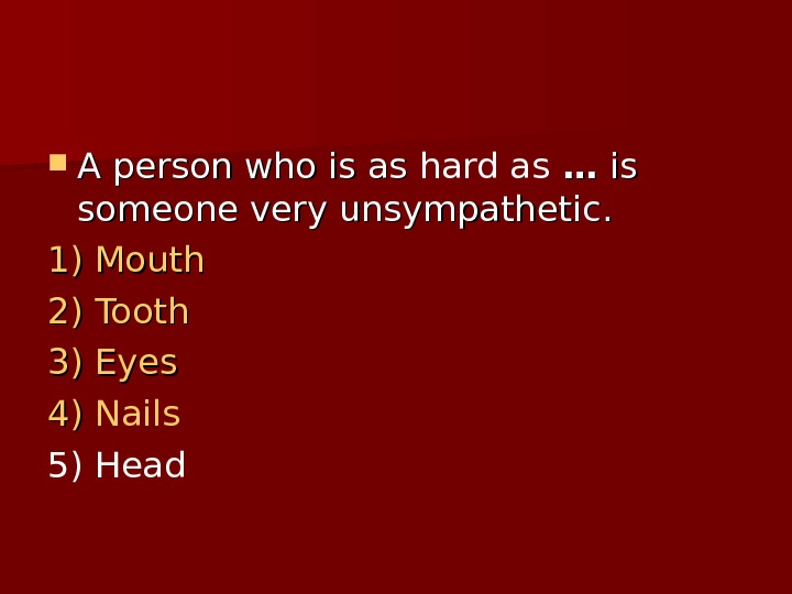 A person who is as hard as  …… is is someone very unsympathetic.