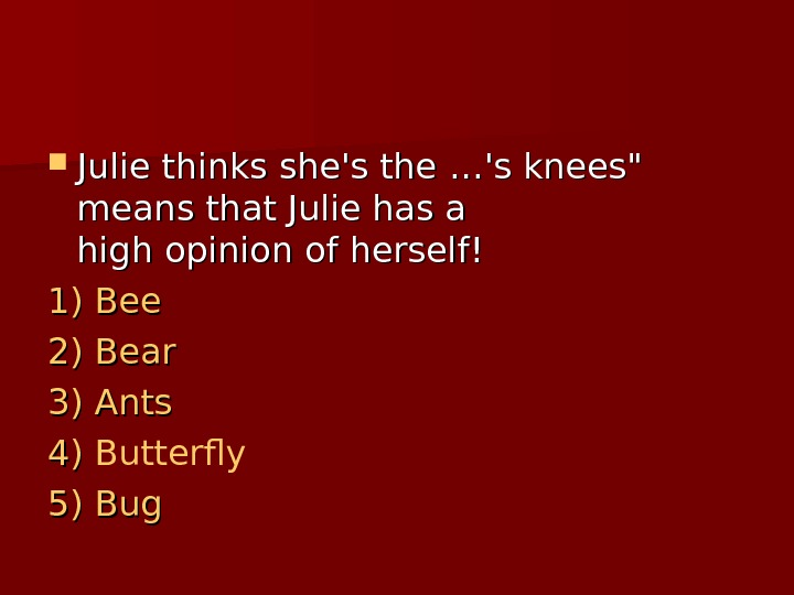 Julie thinks she's the …… 's knees means that Julie has a high opinion