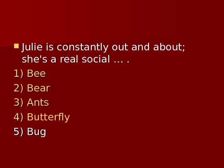 Julie is constantly out and about;  she's a realsocial …. 1) 1) Bee