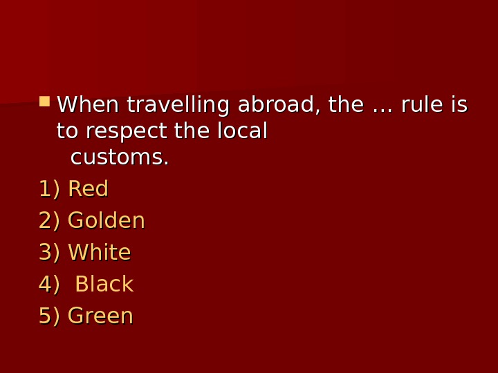 When travelling abroad, the …… rule is to respect the local customs.  1)