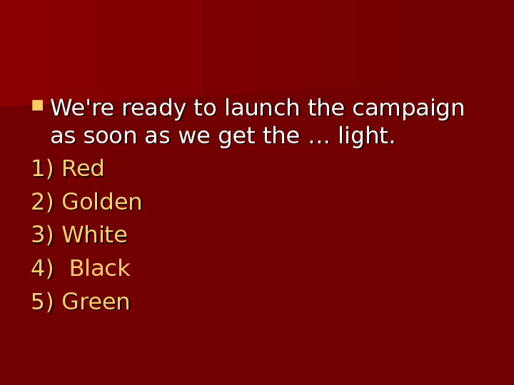 We're ready to launch the campaign as soon as we get the …… light.