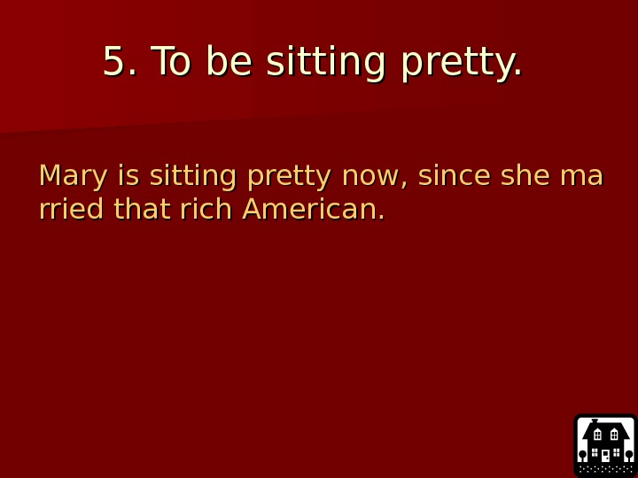 5. 5.  To be sitting pretty.  Mary is sitting pretty now, since
