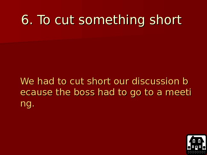 66. To cut something short   We had to cut short our discussion