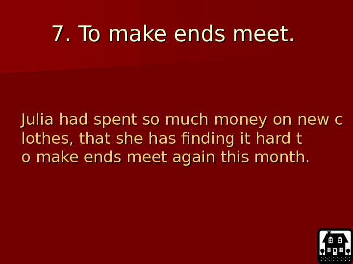 7. 7.  To make ends meet.  Julia had spent so much money
