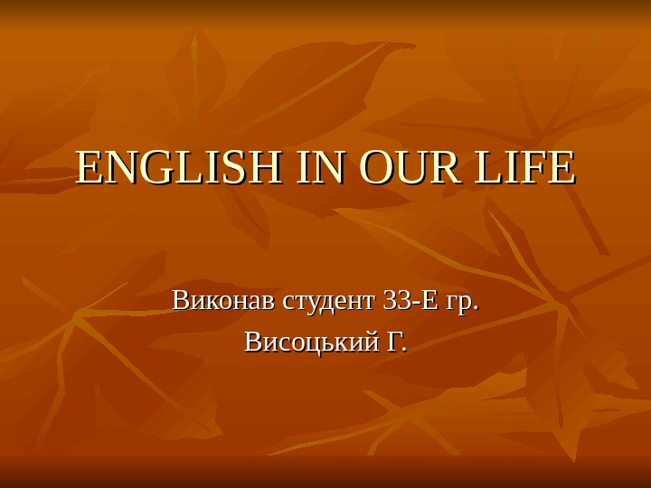 ENGLISH IN OUR LIFE Виконав студент 33 -Е гр. Висоцький Г.