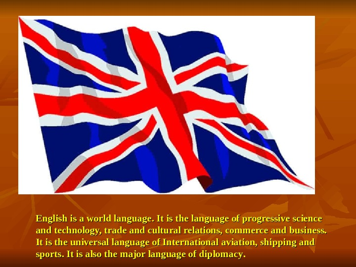 English is a world language. It is the language of progressive science and technology,
