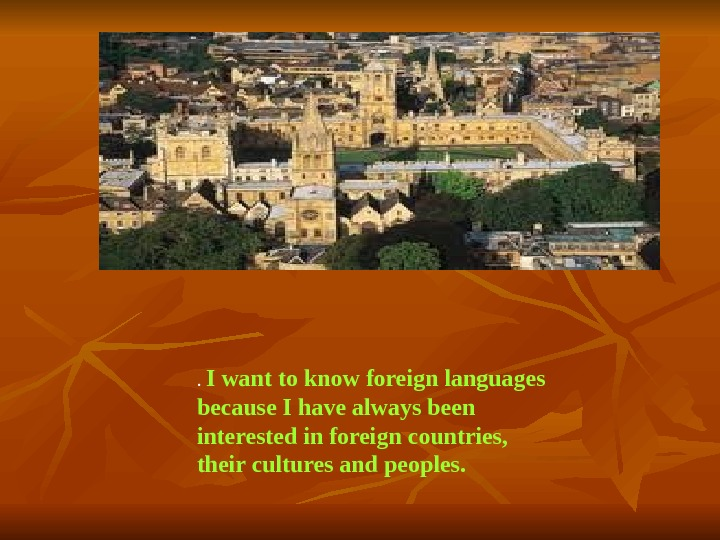 .  I want to know foreign languages because I have always been interested in