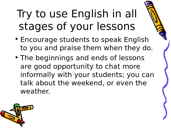 Try to use English in all stages of your lessons • Encourage students to speak English