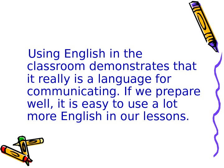 Using English in the classroom demonstrates that it really is a language for communicating.