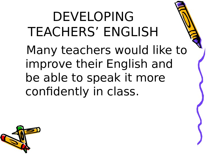 DEVELOPING TEACHERS' ENGLISH Many teachers would like to improve their English and be able to speak