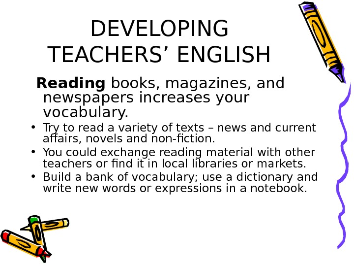DEVELOPING TEACHERS' ENGLISH  Reading books, magazines, and newspapers increases your vocabulary.  • Try to