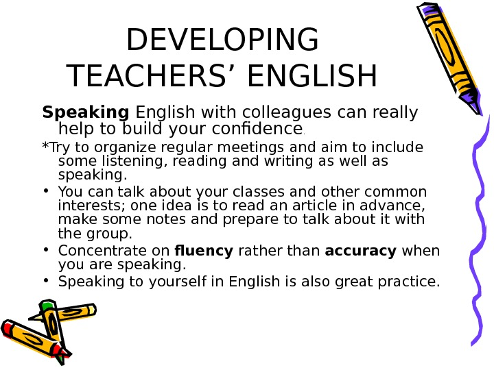 DEVELOPING TEACHERS' ENGLISH Speaking English with colleagues can really help to build your confidence. *Try to