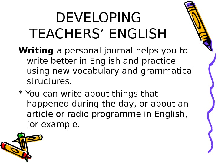 DEVELOPING TEACHERS' ENGLISH Writing a personal journal helps you to write better in English and practice