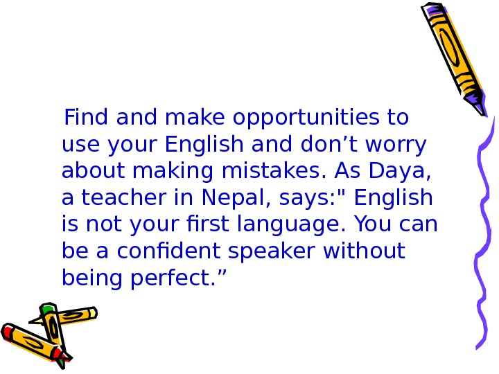 Find and make opportunities to use your English and don't worry about making mistakes.