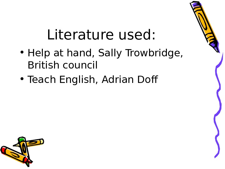 Literature used:  • Help at hand, Sally Trowbridge,  British council • Teach English, Adrian