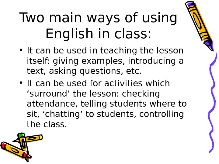 Two main ways of using English in class:  • It can be used in teaching