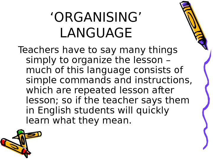 ' ORGANISING' LANGUAGE Teachers have to say many things simply to organize the lesson – much