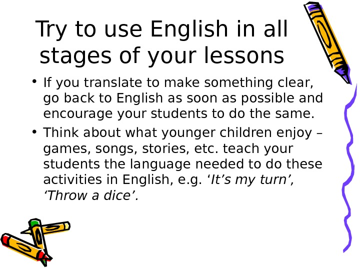 Try to use English in all stages of your lessons • If you translate to make