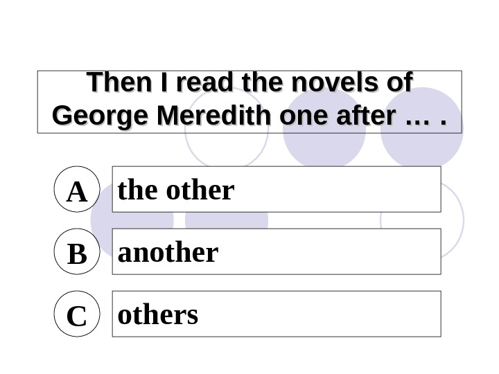 Then I read the novels of George Meredith one after …. A the other B another
