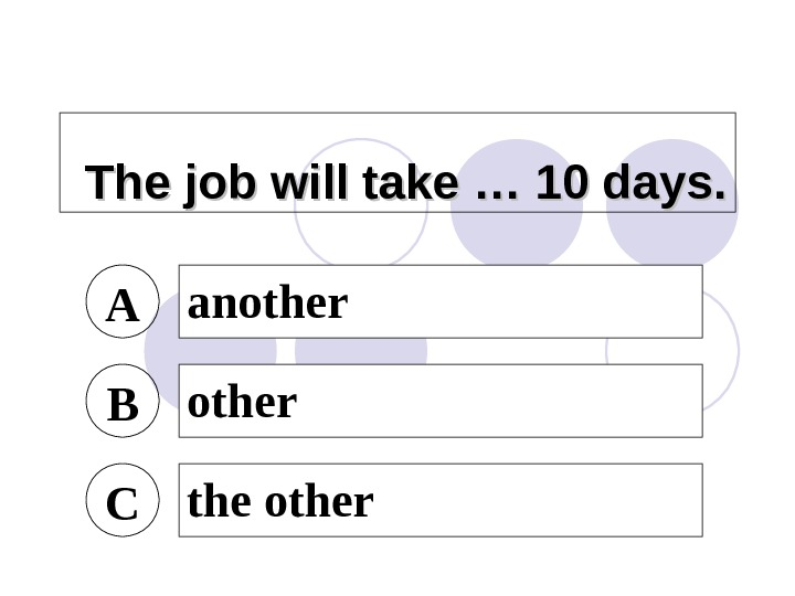 The job will take … 10 days. A another B other C the other