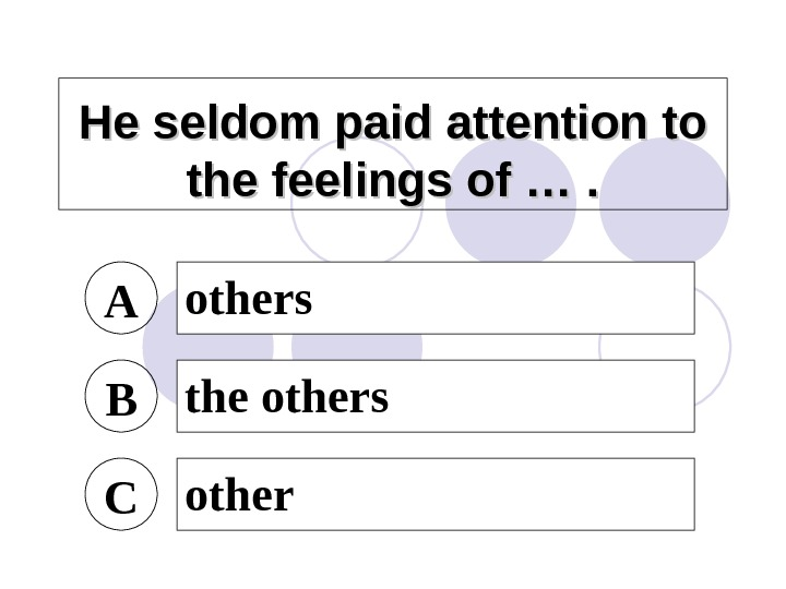He seldom paid attention to the feelings of …. A others B the others C other