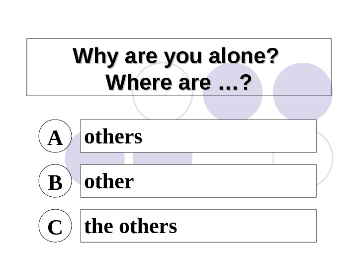 Why are you alone?  Where are …? A others B other C the others