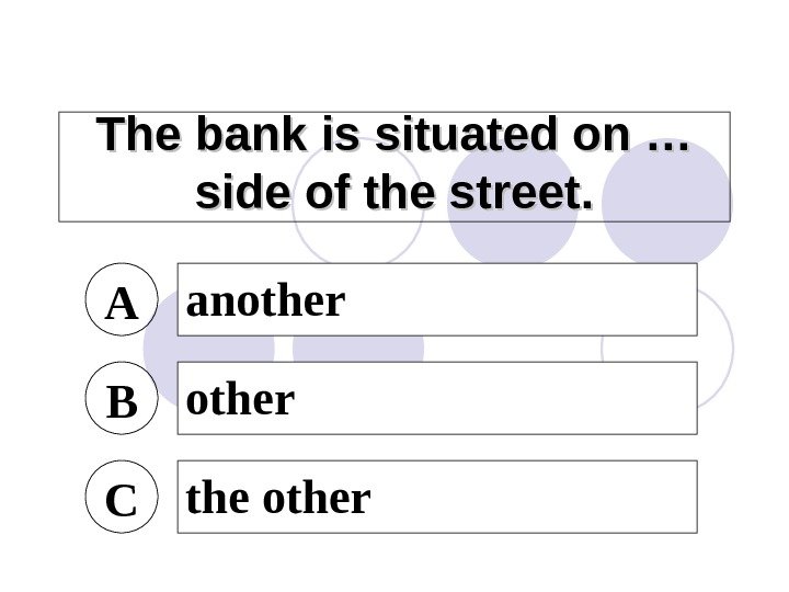 The bank is situated on … side of the street. A another B other C the