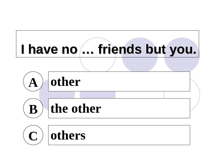 I have no … friends but you. A other B the other C others