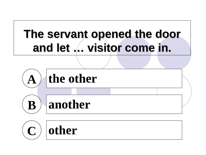 The servant opened the door and let … visitor come in. A the other B another
