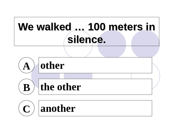 We walked … 100 meters in silence. A other B the other C another