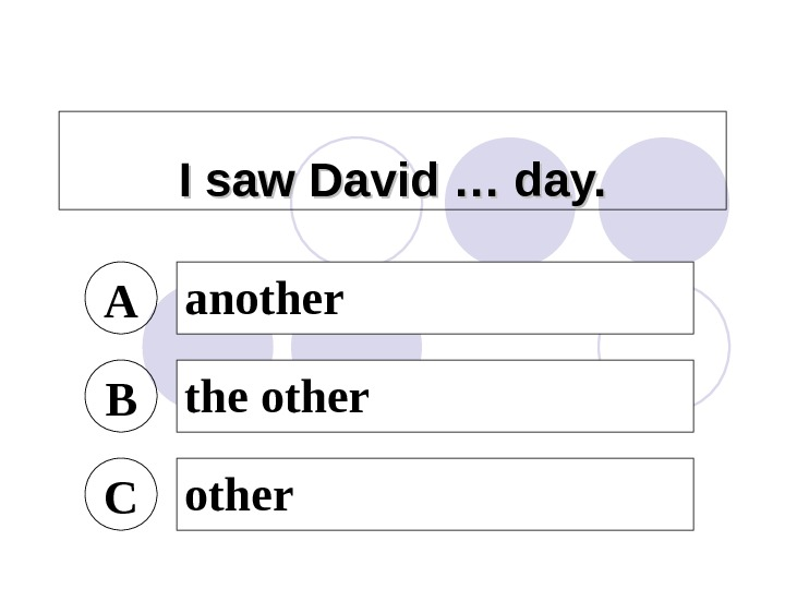 I saw David … day. A another B the other C other