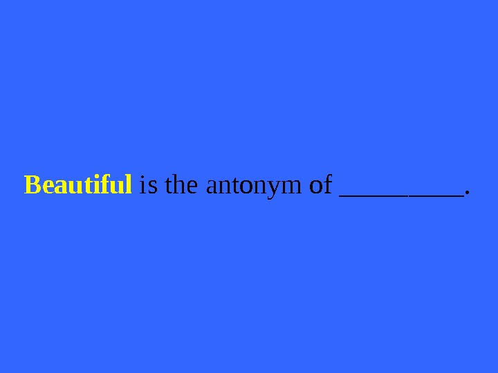 Beautiful is the antonym of _____.