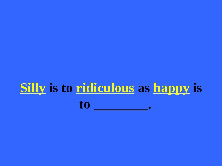 Silly is to ridiculous as happy is to ____.