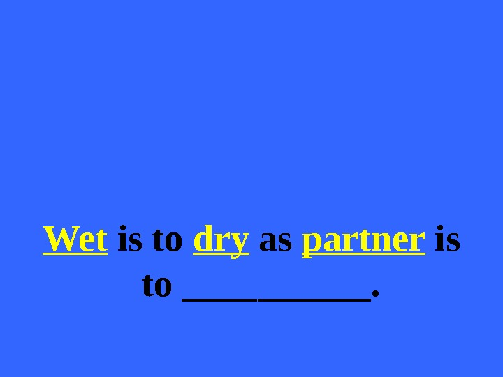 Wet is to dry as partner is to _____.