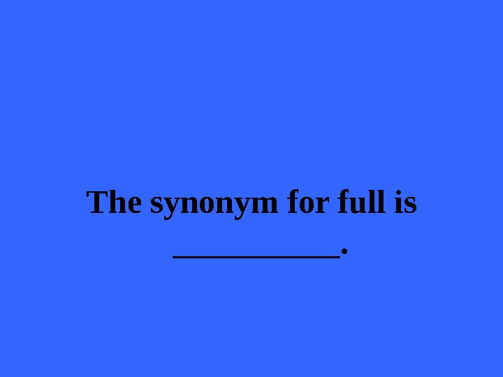 The synonym for full is _____.