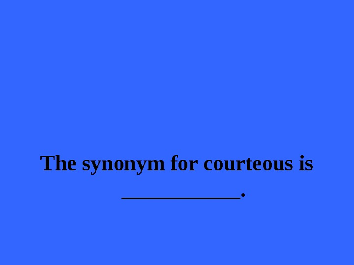 The synonym for courteous is ______.