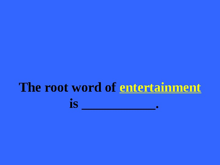 The root word of entertainment  is ______.