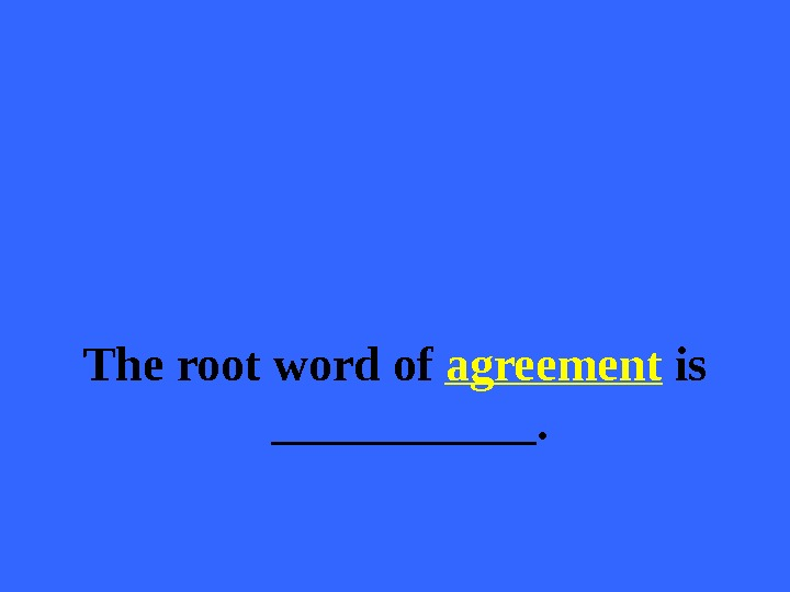 The root word of agreement is ______.