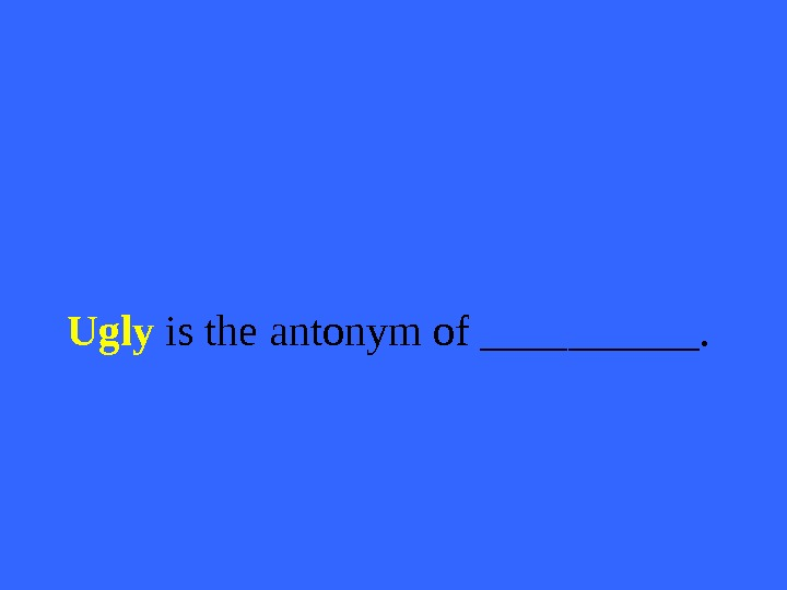 Ugly  is the antonym of _____.