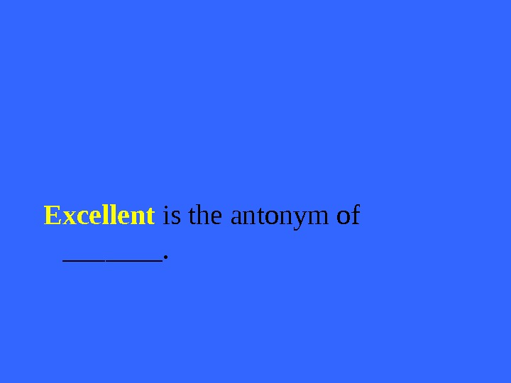 Excellent is the antonym of _______.