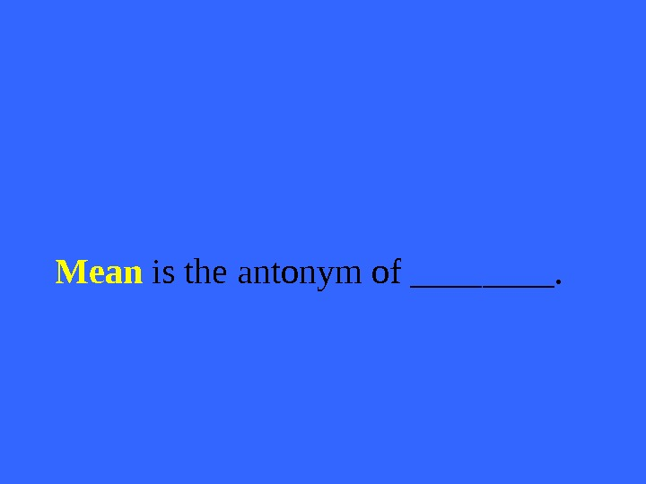 Mean is the antonym of ____.