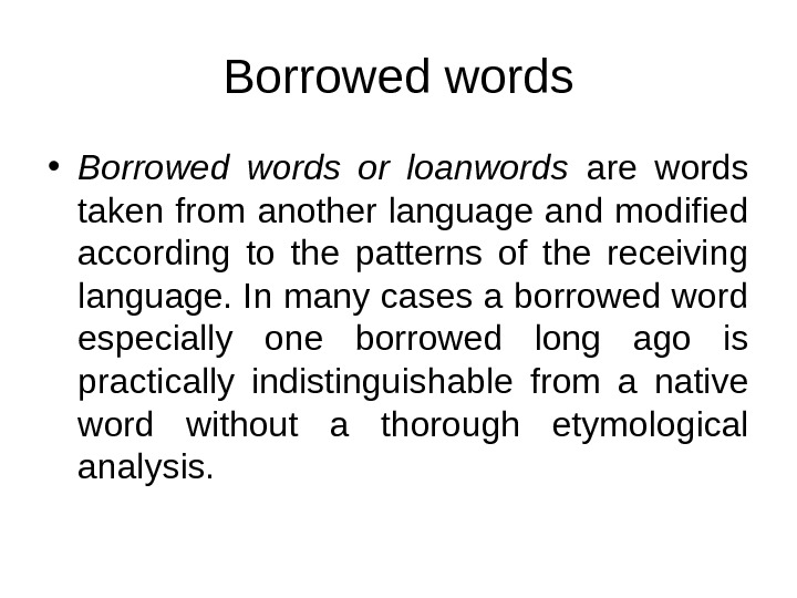 Borrowed words • Borrowed words or loanwords  are words taken from another language and modified