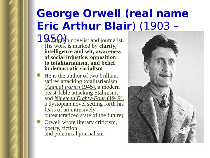 George Orwell (real name Eric Arthur Blair )(1903 – 1950) an English novelist and journalist.