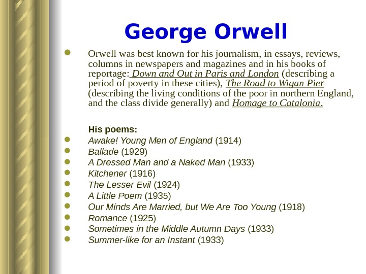George Orwell was best known for his journalism, in essays, reviews,  columns in newspapers and