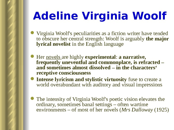 Adeline Virginia Woolf's peculiarities as a fiction writer have  tended to obscure her central strength: