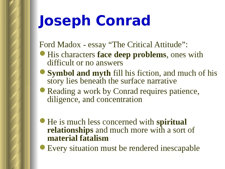 "Joseph Conrad Ford Madox - essay ""The Critical Attitude"":  His characters face deep problems ,"